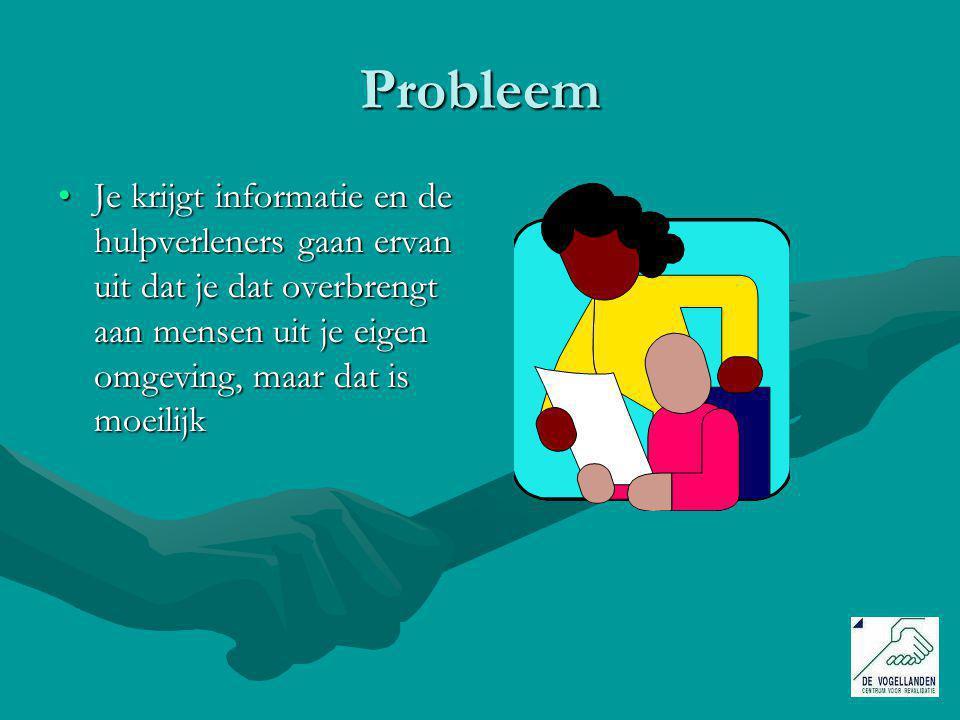 Probleem Je krijgt informatie en de hulpverleners gaan ervan uit dat je dat overbrengt aan mensen uit je eigen omgeving, maar dat is moeilijk.