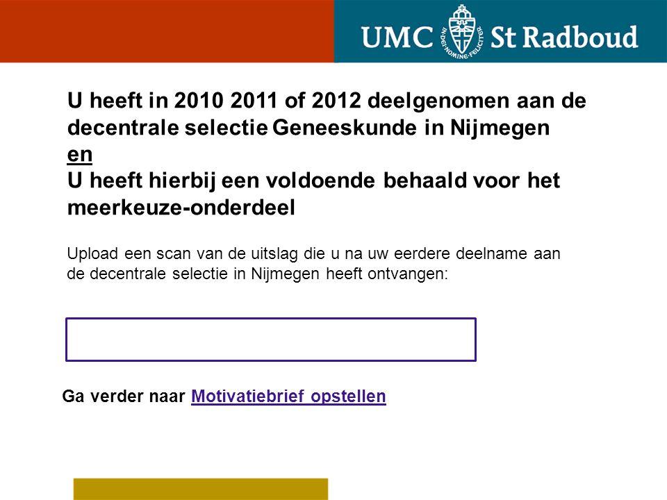 U heeft in 2010 2011 of 2012 deelgenomen aan de decentrale selectie Geneeskunde in Nijmegen en U heeft hierbij een voldoende behaald voor het meerkeuze-onderdeel
