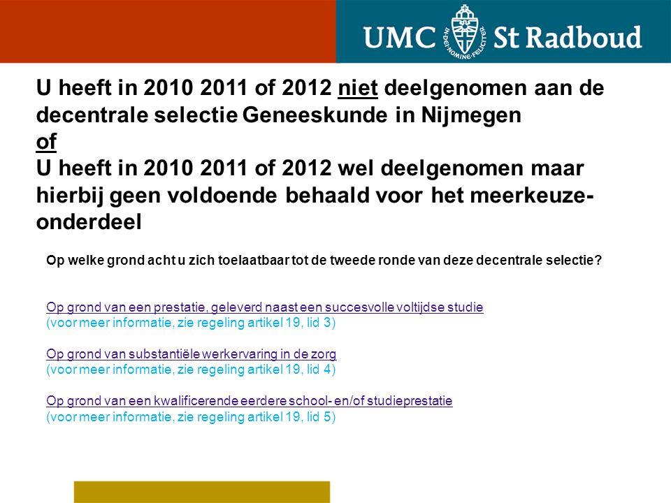U heeft in 2010 2011 of 2012 niet deelgenomen aan de decentrale selectie Geneeskunde in Nijmegen of U heeft in 2010 2011 of 2012 wel deelgenomen maar hierbij geen voldoende behaald voor het meerkeuze-onderdeel