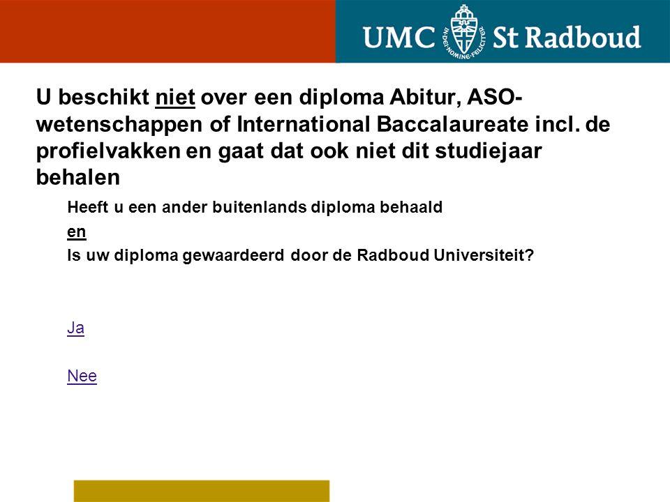 U beschikt niet over een diploma Abitur' ASO- wetenschappen of International Baccalaureate incl. de profielvakken en gaat dat ook niet dit studiejaar behalen