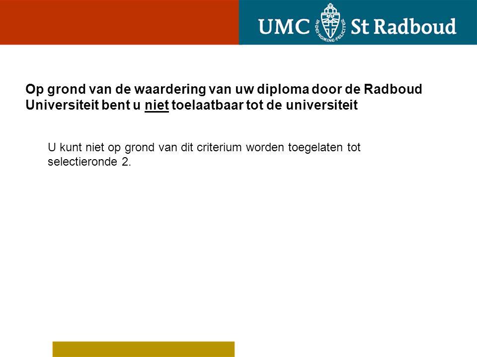 Op grond van de waardering van uw diploma door de Radboud Universiteit bent u niet toelaatbaar tot de universiteit