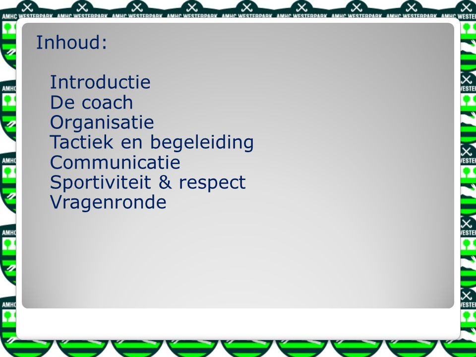Inhoud: Introductie De coach Organisatie Tactiek en begeleiding Communicatie Sportiviteit & respect Vragenronde