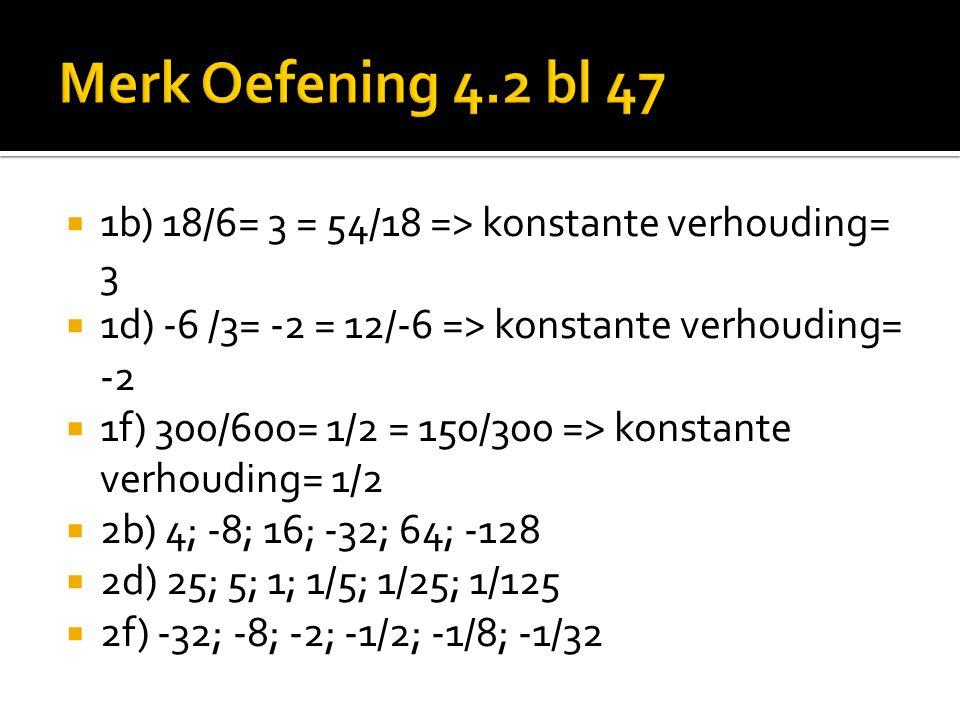 Merk Oefening 4.2 bl 47 1b) 18/6= 3 = 54/18 => konstante verhouding= 3. 1d) -6 /3= -2 = 12/-6 => konstante verhouding= -2.
