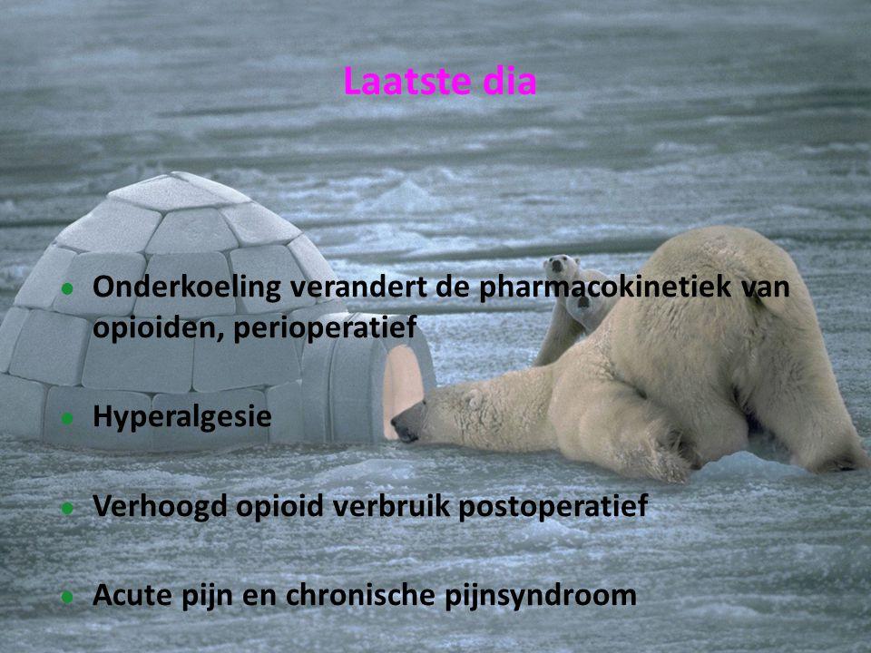 Laatste dia Onderkoeling verandert de pharmacokinetiek van opioiden, perioperatief. Hyperalgesie. Verhoogd opioid verbruik postoperatief.