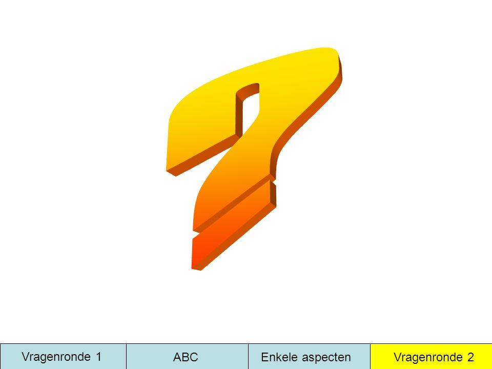 Vragenronde 1 ABC Enkele aspecten Vragenronde 2