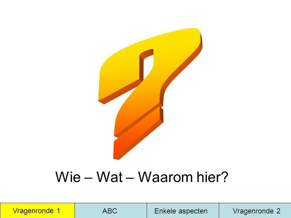 Wie – Wat – Waarom hier Vragenronde 1 ABC Enkele aspecten