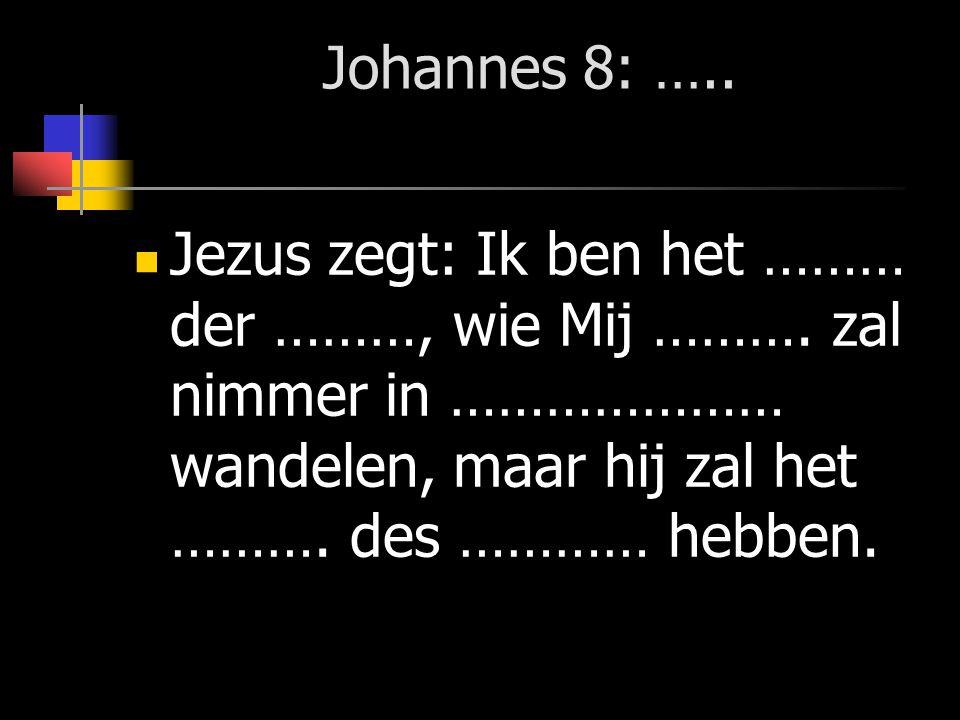 Johannes 8: ….. Jezus zegt: Ik ben het ……… der ………, wie Mij ……….