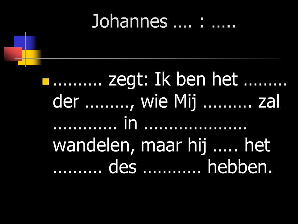 Johannes …. : ….. ………. zegt: Ik ben het ……… der ………, wie Mij ……….