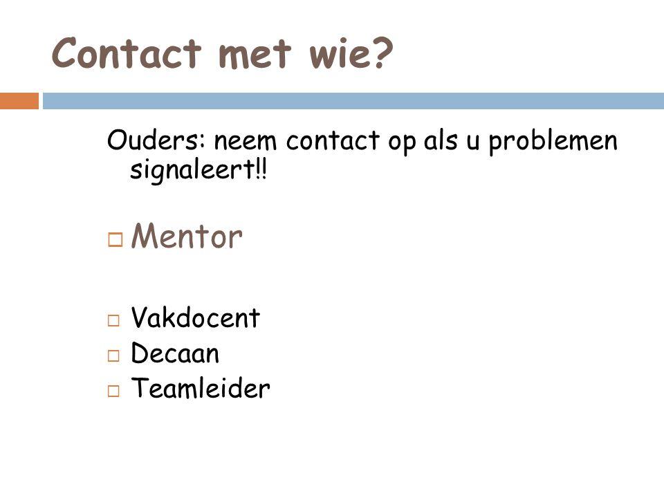 Contact met wie Ouders: neem contact op als u problemen signaleert!! Mentor. Vakdocent. Decaan.