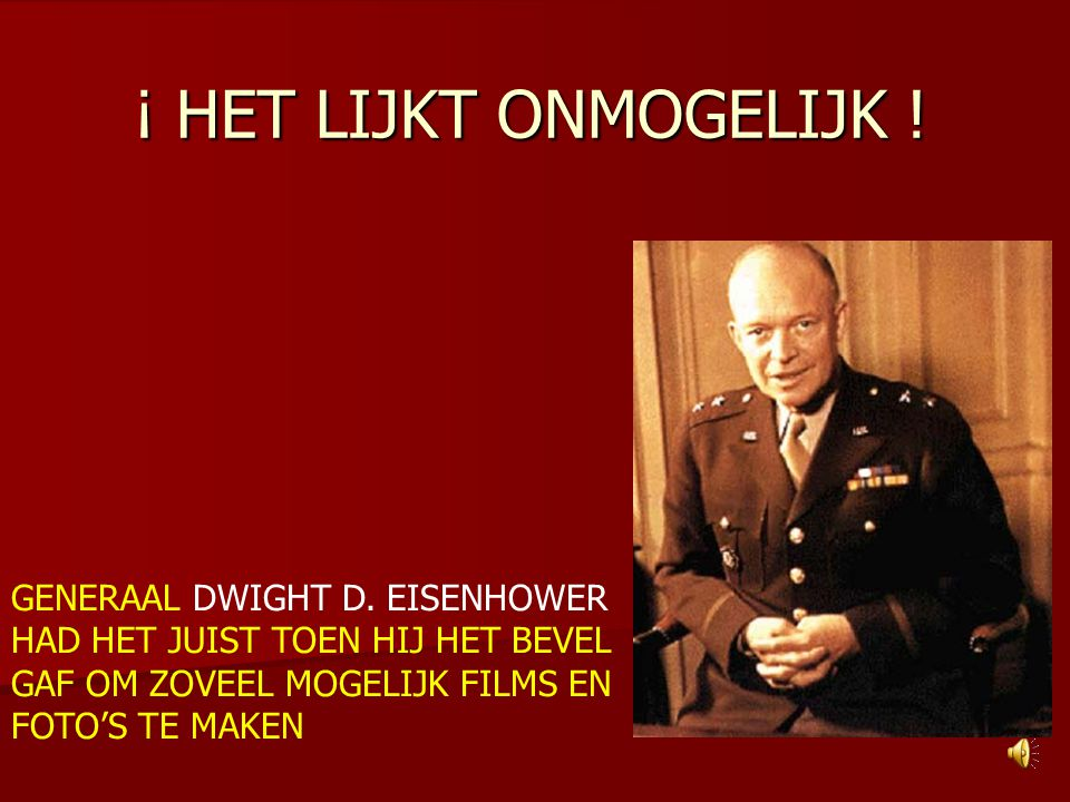 ¡ HET LIJKT ONMOGELIJK ! IT SEEMS IMPOSIBLE ! GENERAL DWIGHT D. EISENHOWER WAS RIGHT WHEN HE GAVE THE ORDER TO HAVE AS MANY FILMS AND PHOTOS MADE.