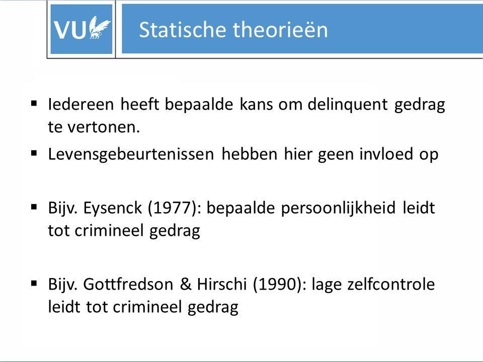 Statische theorieën Iedereen heeft bepaalde kans om delinquent gedrag te vertonen. Levensgebeurtenissen hebben hier geen invloed op.