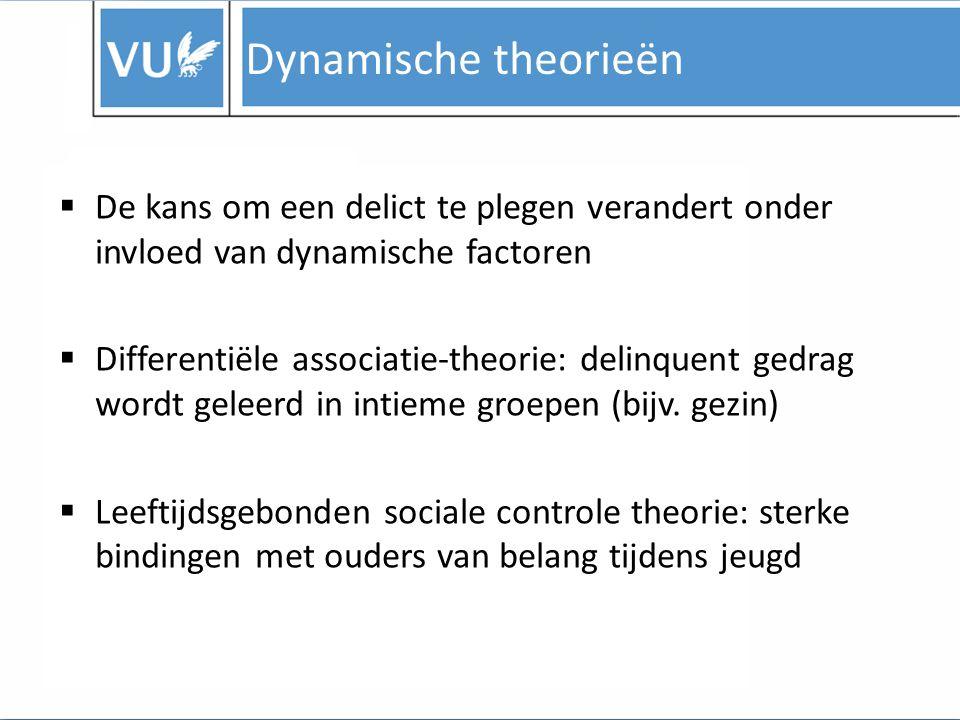 Dynamische theorieën De kans om een delict te plegen verandert onder invloed van dynamische factoren.