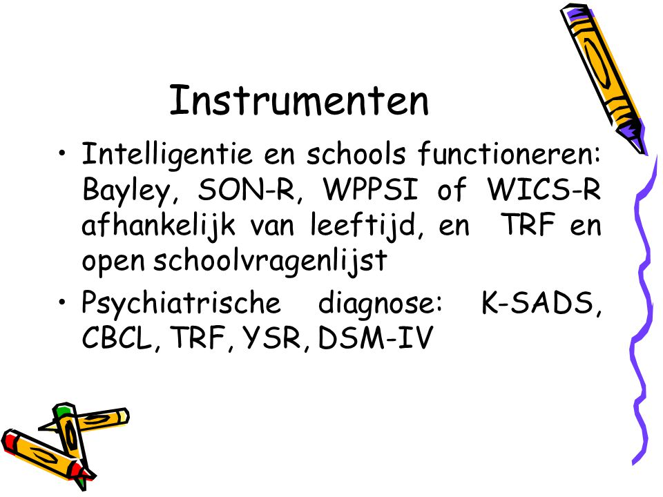 Instrumenten Intelligentie en schools functioneren: Bayley, SON-R, WPPSI of WICS-R afhankelijk van leeftijd, en TRF en open schoolvragenlijst.