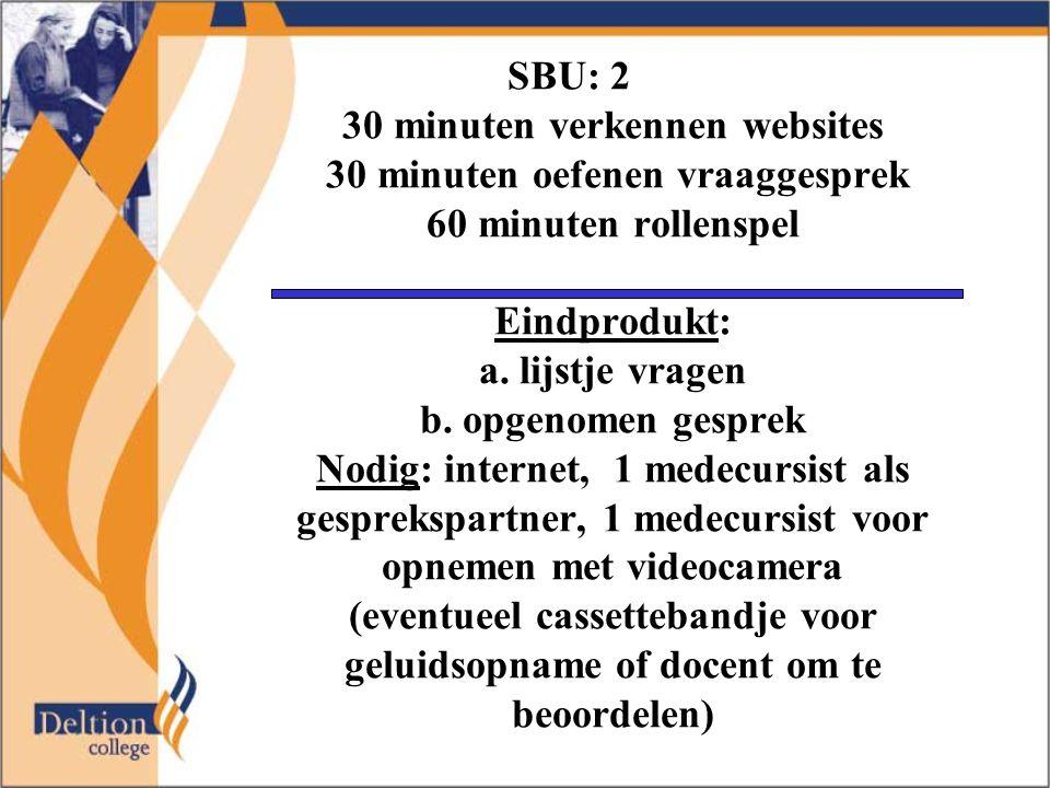 SBU: 2 30 minuten verkennen websites 30 minuten oefenen vraaggesprek 60 minuten rollenspel Eindprodukt: a.