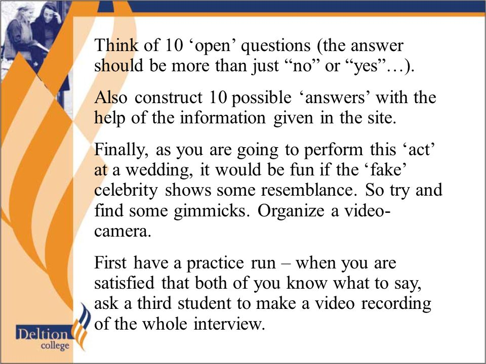 Think of 10 'open' questions (the answer should be more than just no or yes …).