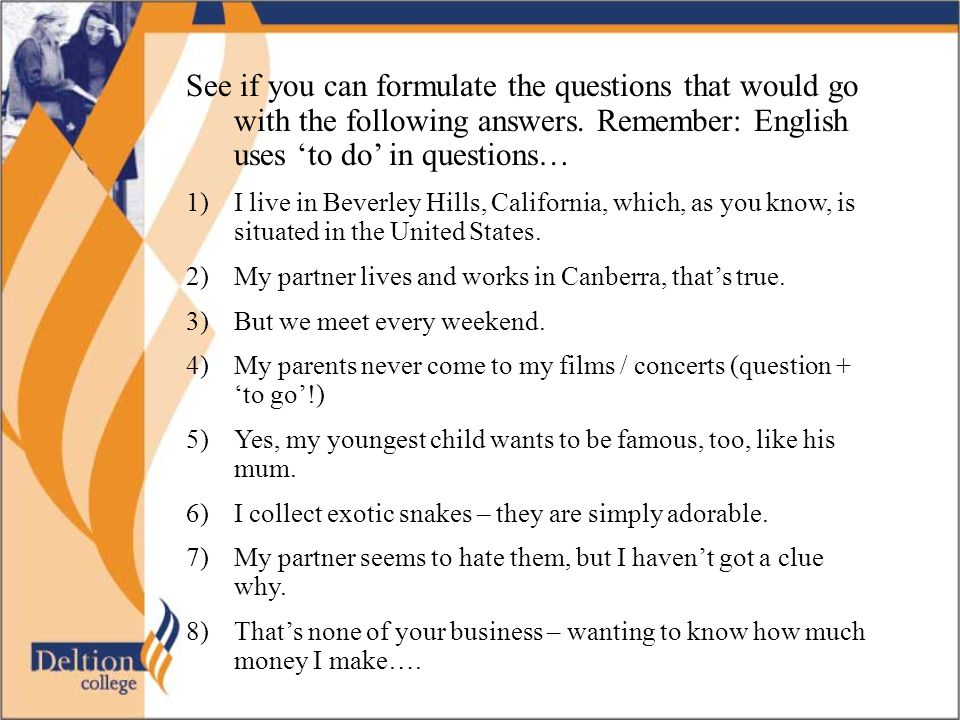 See if you can formulate the questions that would go with the following answers. Remember: English uses 'to do' in questions…
