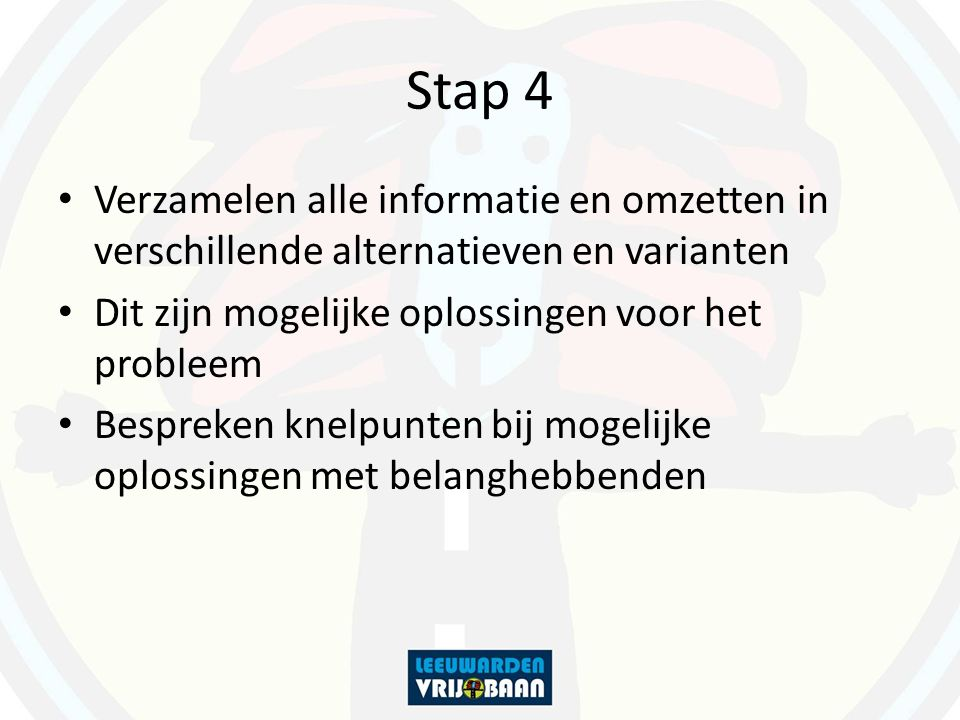 Stap 4 Verzamelen alle informatie en omzetten in verschillende alternatieven en varianten. Dit zijn mogelijke oplossingen voor het probleem.