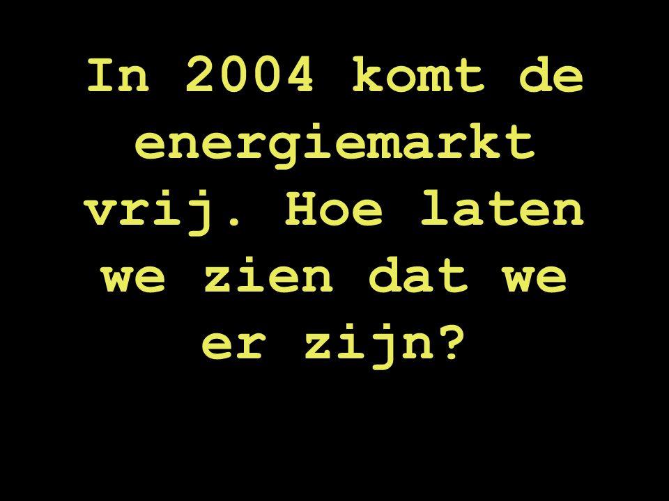 In 2004 komt de energiemarkt vrij. Hoe laten we zien dat we er zijn