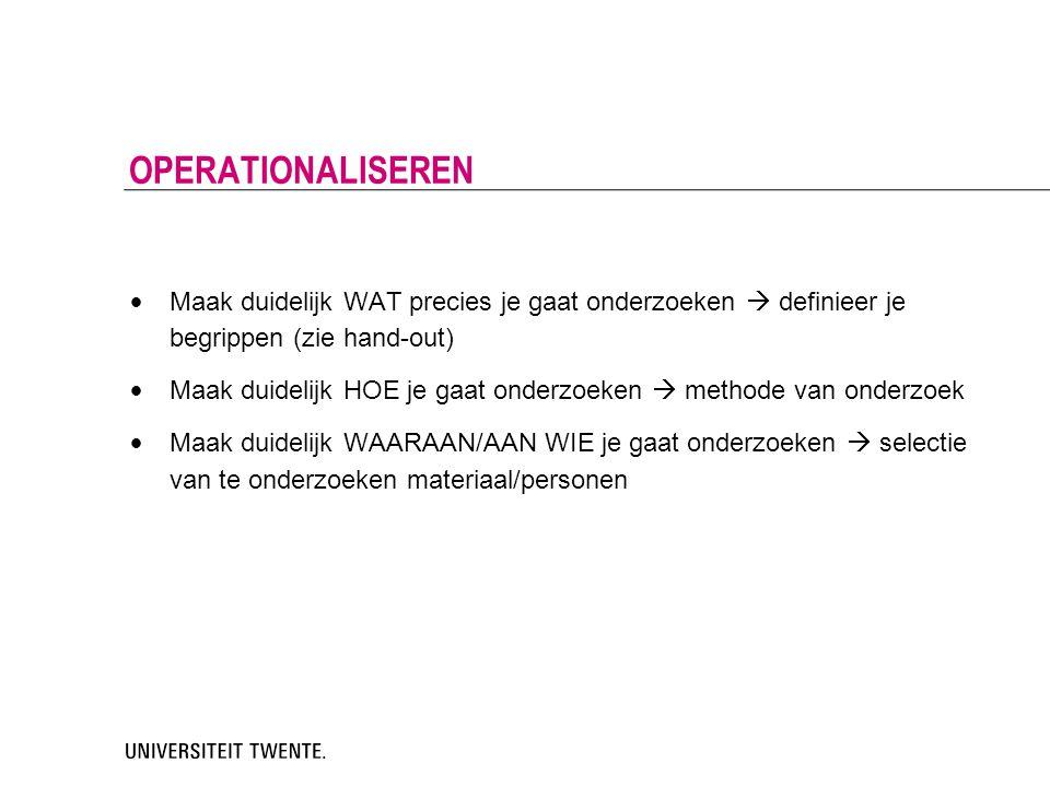 Operationaliseren Maak duidelijk WAT precies je gaat onderzoeken  definieer je begrippen (zie hand-out)
