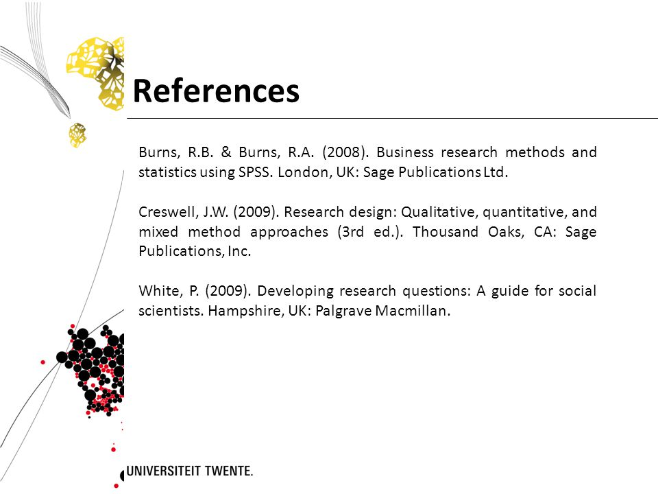 References Burns, R.B. & Burns, R.A. (2008). Business research methods and statistics using SPSS. London, UK: Sage Publications Ltd.