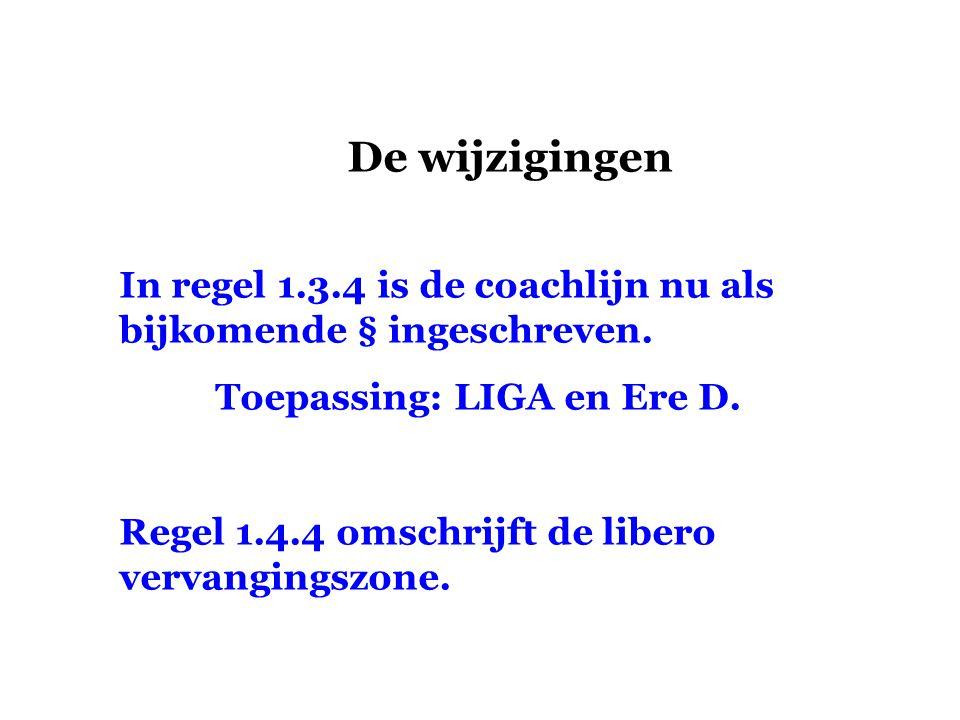 De wijzigingen In regel 1.3.4 is de coachlijn nu als bijkomende § ingeschreven. Toepassing: LIGA en Ere D.