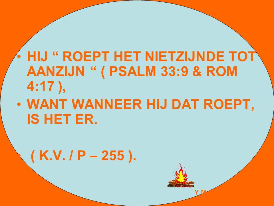 HIJ ROEPT HET NIETZIJNDE TOT AANZIJN ( PSALM 33:9 & ROM 4:17 ),
