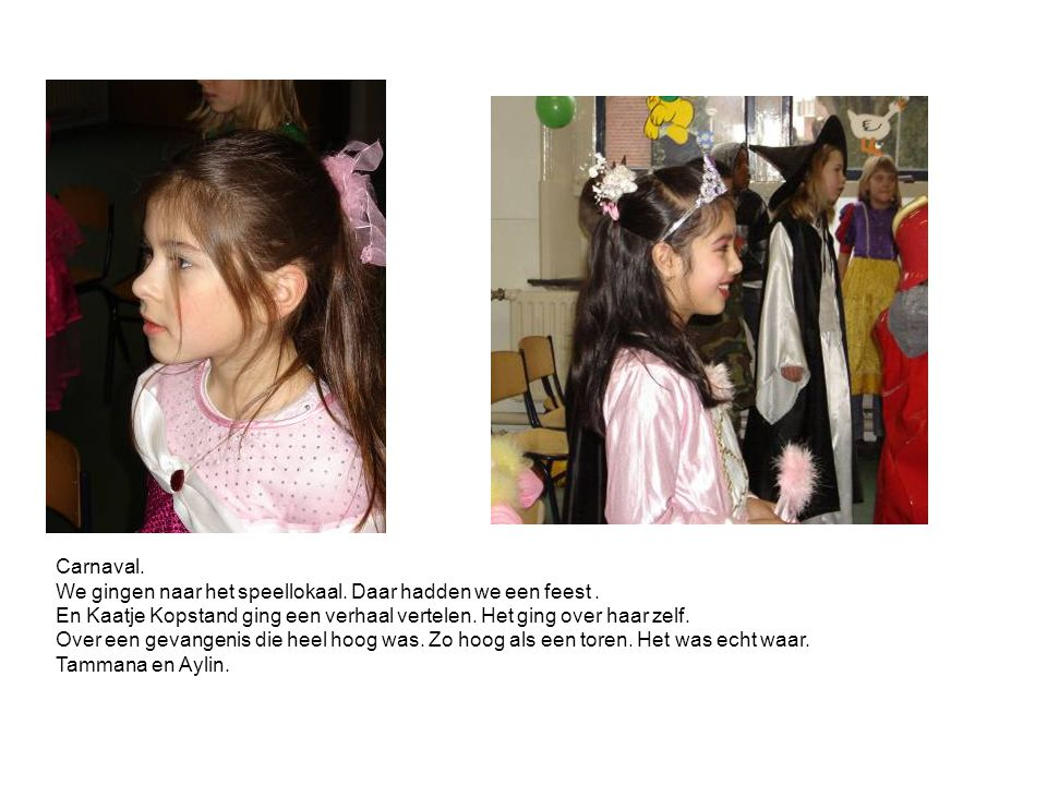 Carnaval. We gingen naar het speellokaal. Daar hadden we een feest . En Kaatje Kopstand ging een verhaal vertelen. Het ging over haar zelf.