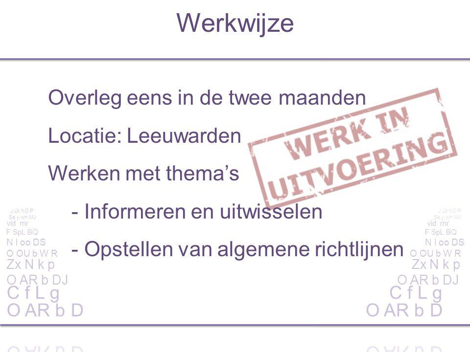 Werkwijze Overleg eens in de twee maanden Locatie: Leeuwarden Werken met thema's - Informeren en uitwisselen - Opstellen van algemene richtlijnen