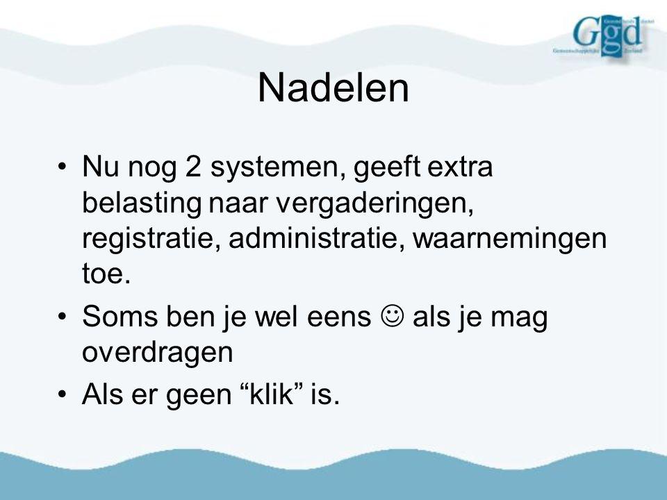 Nadelen Nu nog 2 systemen, geeft extra belasting naar vergaderingen, registratie, administratie, waarnemingen toe.