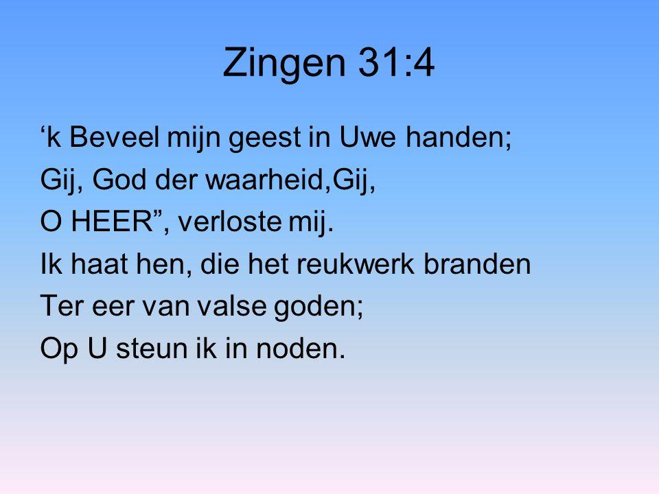 Zingen 31:4 'k Beveel mijn geest in Uwe handen;