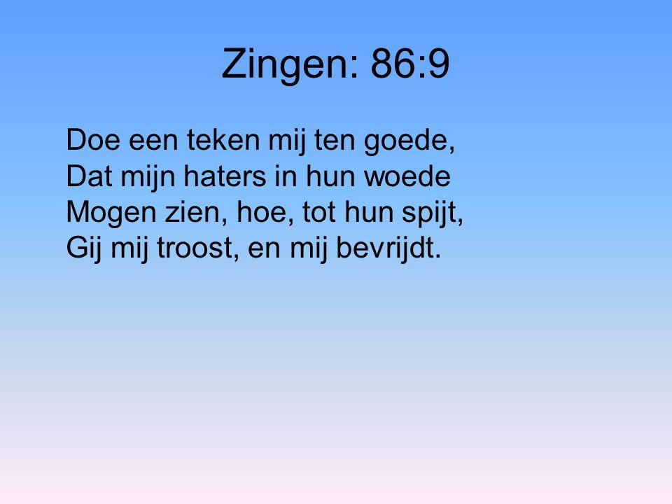 Zingen: 86:9 Doe een teken mij ten goede, Dat mijn haters in hun woede Mogen zien, hoe, tot hun spijt, Gij mij troost, en mij bevrijdt.