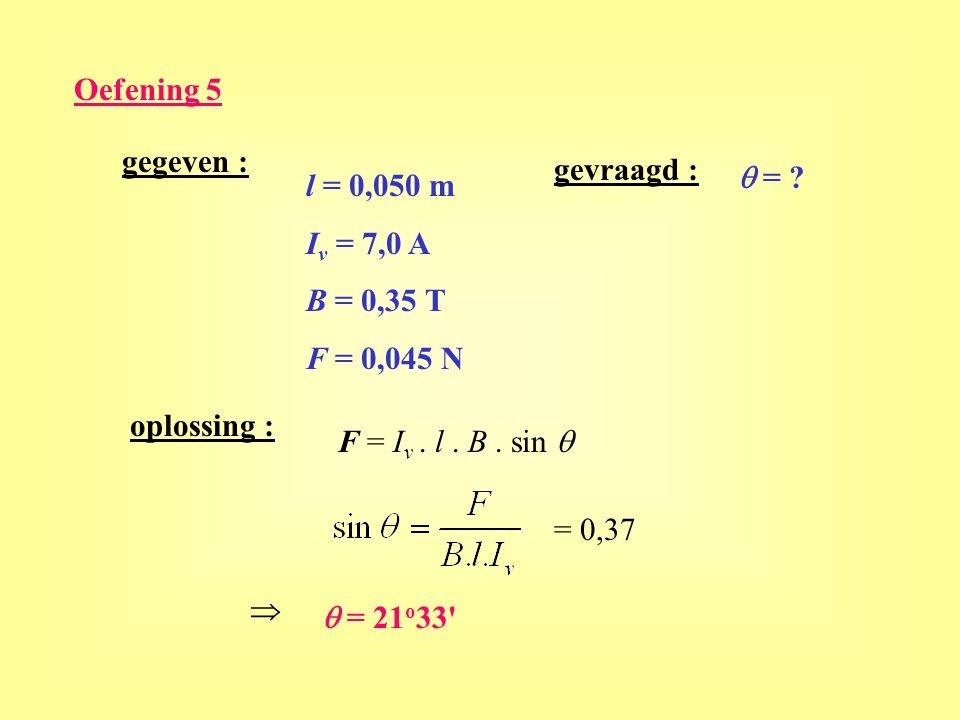 Oefening 5 gegeven : gevraagd : q = l = 0,050 m. Iv = 7,0 A. B = 0,35 T. F = 0,045 N. oplossing :