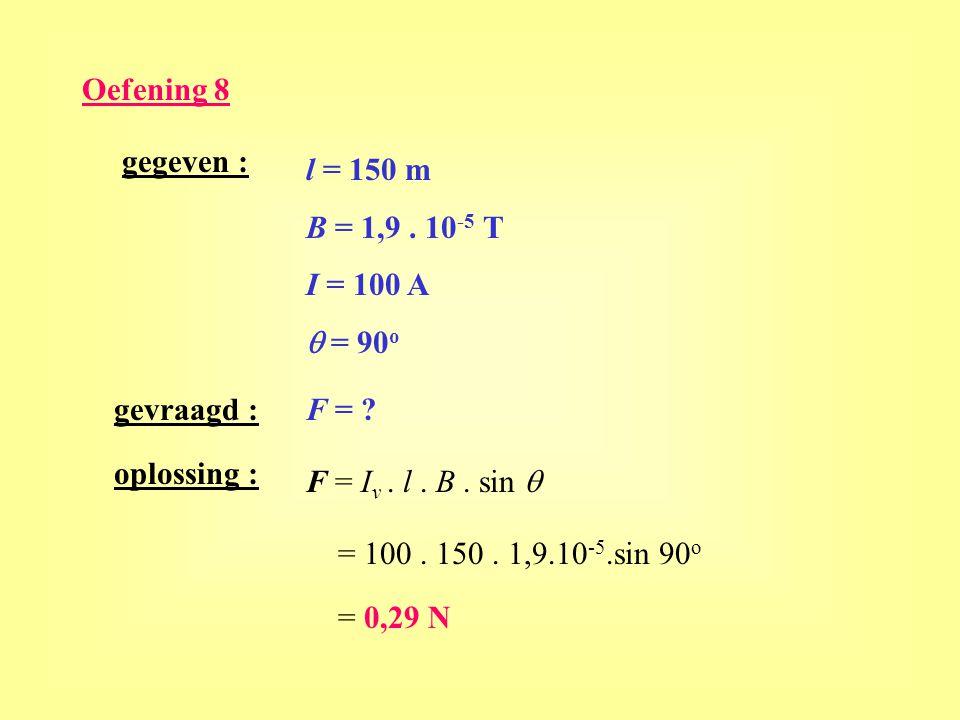 Oefening 8 gegeven : l = 150 m. B = 1,9 . 10-5 T. I = 100 A. q = 90o. gevraagd : F = oplossing :