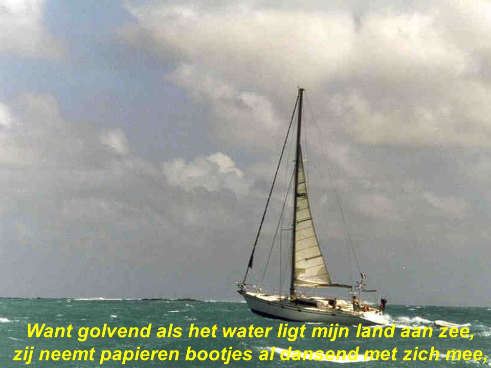 Want golvend als het water ligt mijn land aan zee, zij neemt papieren bootjes al dansend met zich mee,