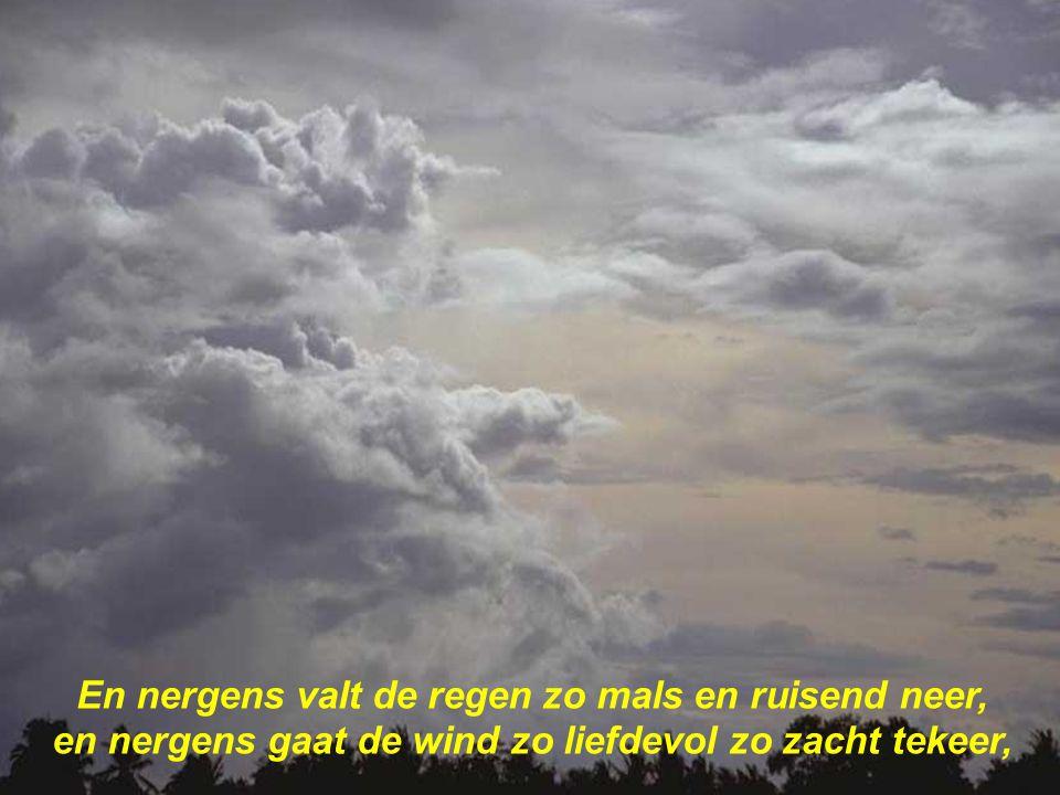 En nergens valt de regen zo mals en ruisend neer, en nergens gaat de wind zo liefdevol zo zacht tekeer,