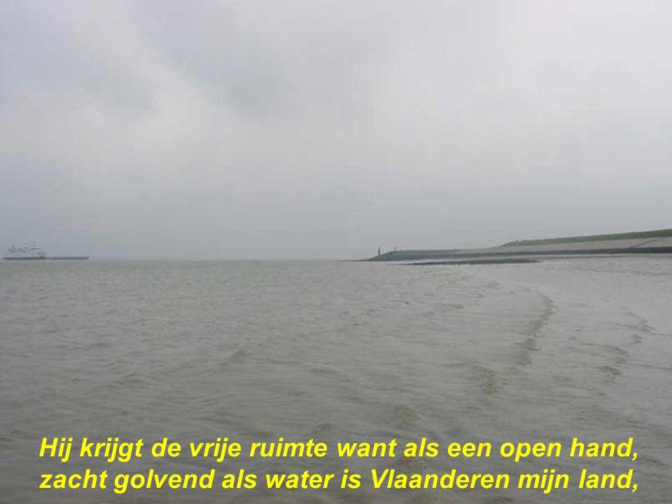 Hij krijgt de vrije ruimte want als een open hand, zacht golvend als water is Vlaanderen mijn land,