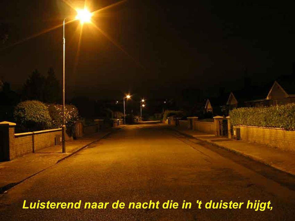 Luisterend naar de nacht die in t duister hijgt,
