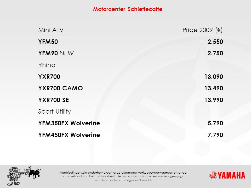 Mini ATV Price 2009 (€) YFM50. 2.550. YFM90 NEW. 2.750. Rhino. YXR700. 13.090. YXR700 CAMO.