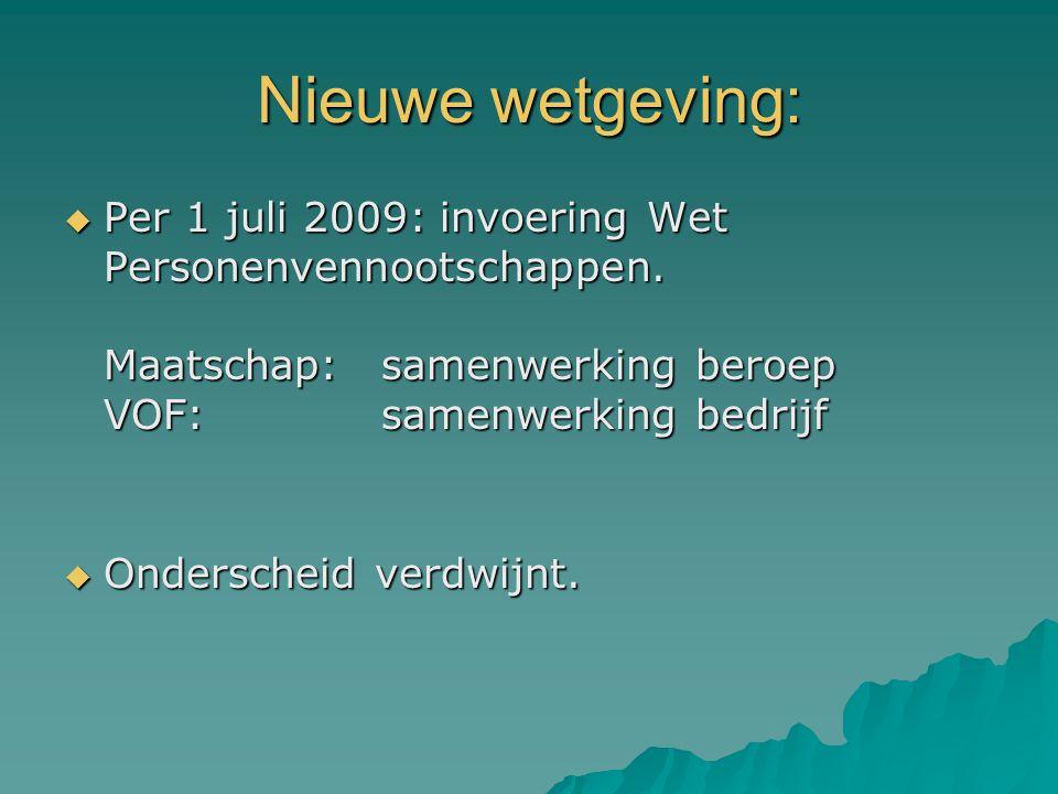 Nieuwe wetgeving: Per 1 juli 2009: invoering Wet Personenvennootschappen. Maatschap: samenwerking beroep VOF: samenwerking bedrijf.