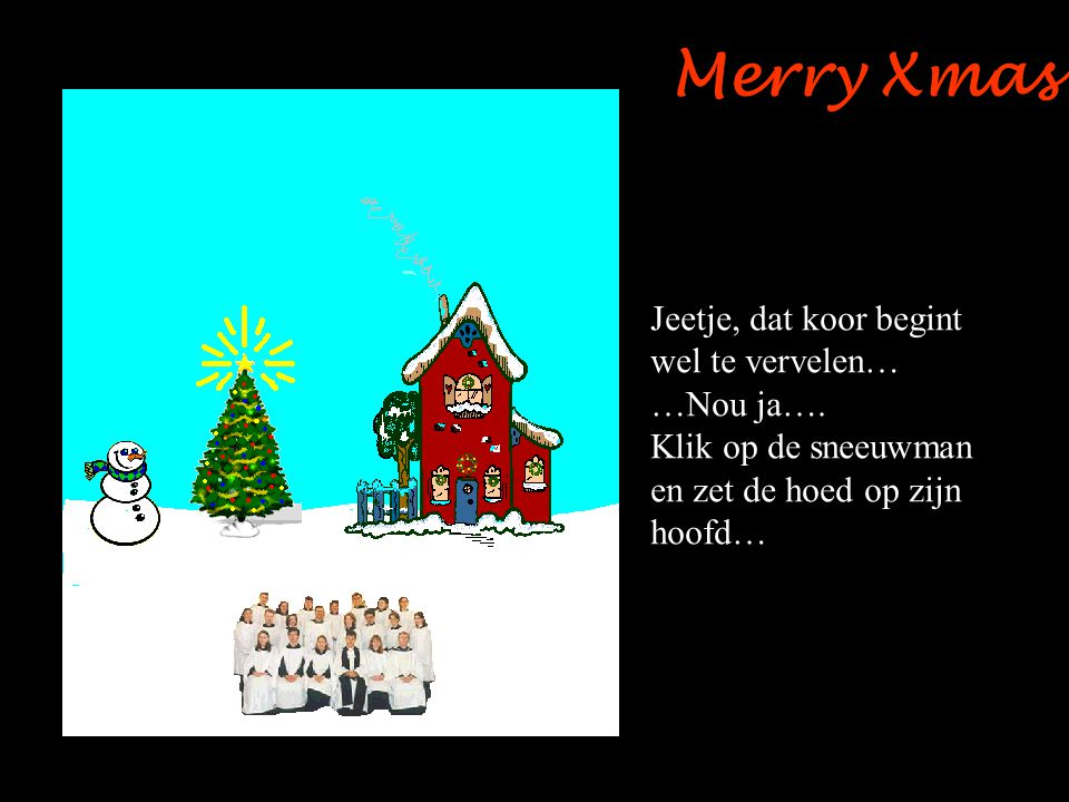 Merry Xmas Jeetje, dat koor begint wel te vervelen… …Nou ja….
