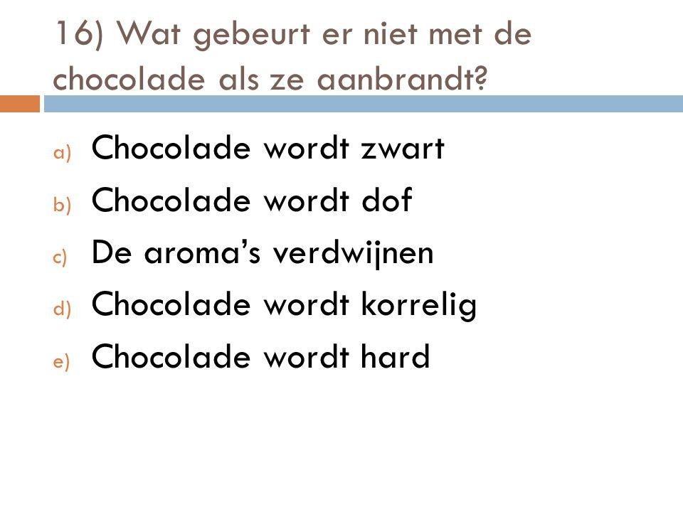 16) Wat gebeurt er niet met de chocolade als ze aanbrandt