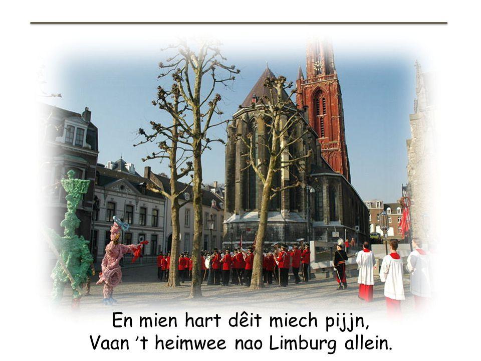 En mien hart dêit miech pijjn, Vaan 't heimwee nao Limburg allein.