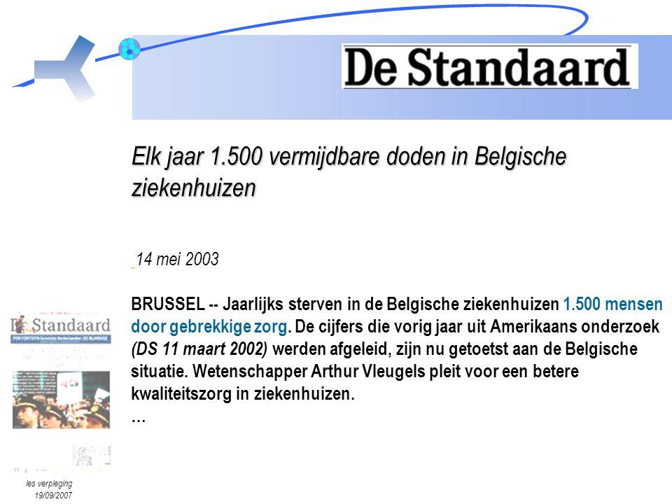 Elk jaar 1.500 vermijdbare doden in Belgische ziekenhuizen 14 mei 2003 BRUSSEL -- Jaarlijks sterven in de Belgische ziekenhuizen 1.500 mensen door gebrekkige zorg. De cijfers die vorig jaar uit Amerikaans onderzoek (DS 11 maart 2002) werden afgeleid, zijn nu getoetst aan de Belgische situatie. Wetenschapper Arthur Vleugels pleit voor een betere kwaliteitszorg in ziekenhuizen. …