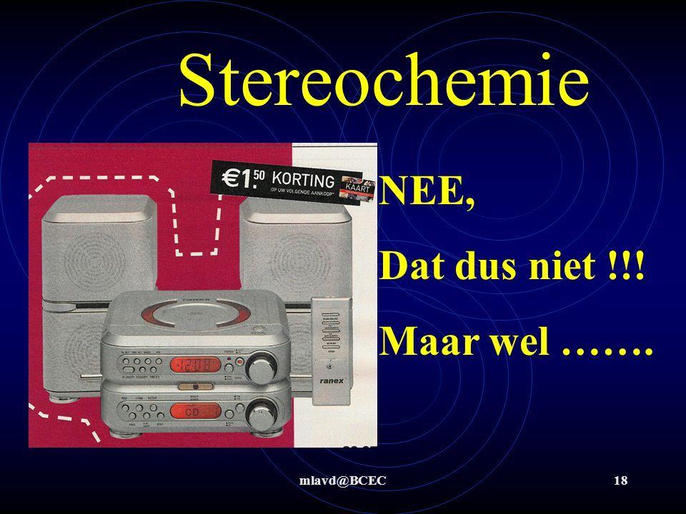 Stereochemie NEE, Dat dus niet !!! Maar wel ……. mlavd@BCEC