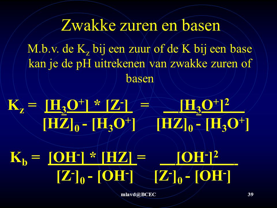 Zwakke zuren en basen M.b.v. de Kz bij een zuur of de K bij een base kan je de pH uitrekenen van zwakke zuren of basen.