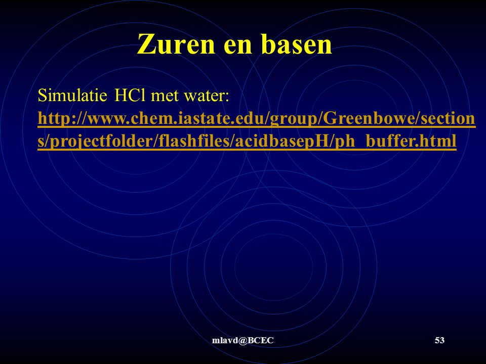 Zuren en basen Simulatie HCl met water: http://www.chem.iastate.edu/group/Greenbowe/sections/projectfolder/flashfiles/acidbasepH/ph_buffer.html.