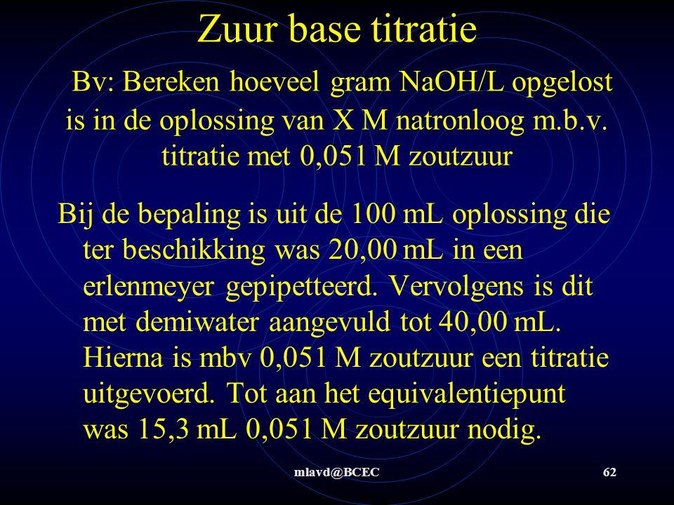 Zuur base titratie Bv: Bereken hoeveel gram NaOH/L opgelost is in de oplossing van X M natronloog m.b.v. titratie met 0,051 M zoutzuur