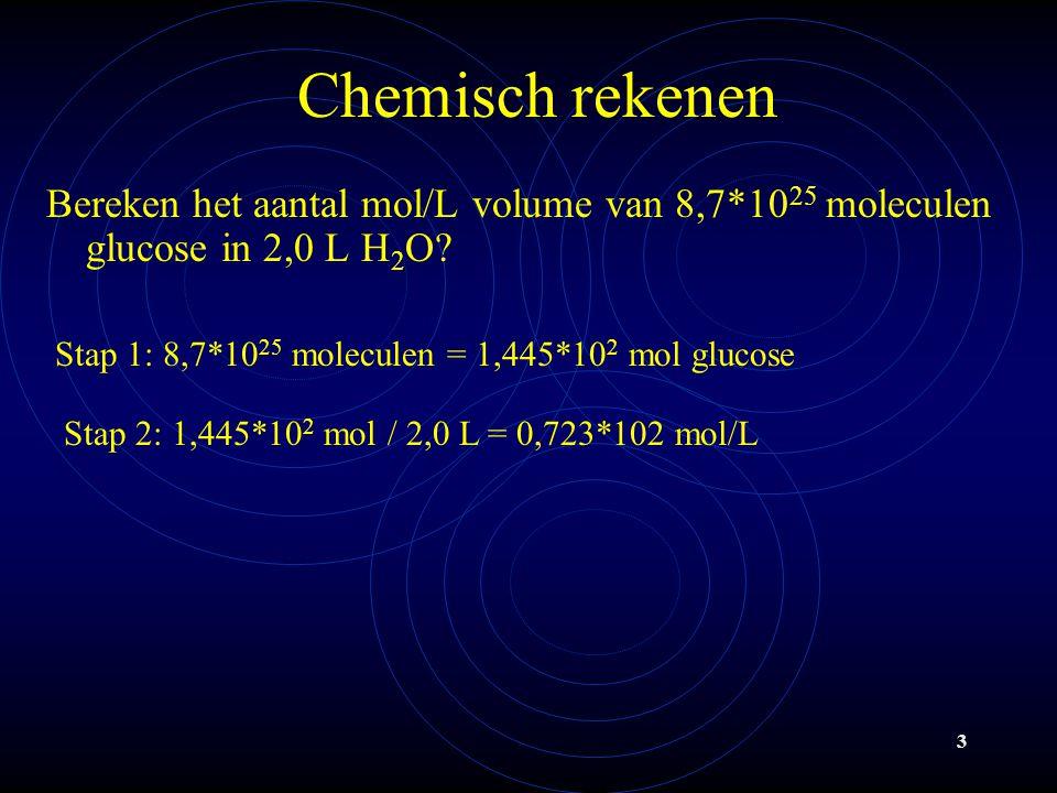 Chemisch rekenen Bereken het aantal mol/L volume van 8,7*1025 moleculen glucose in 2,0 L H2O Stap 1: 8,7*1025 moleculen = 1,445*102 mol glucose.