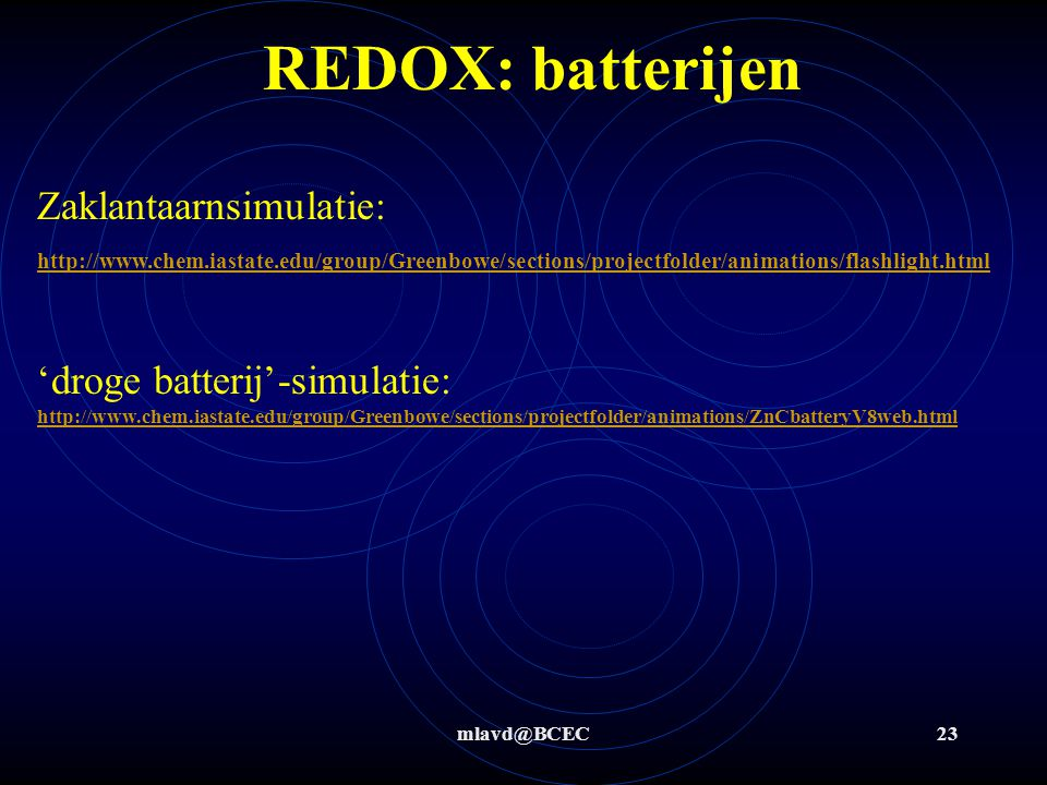 REDOX: batterijen Zaklantaarnsimulatie: http://www.chem.iastate.edu/group/Greenbowe/sections/projectfolder/animations/flashlight.html.