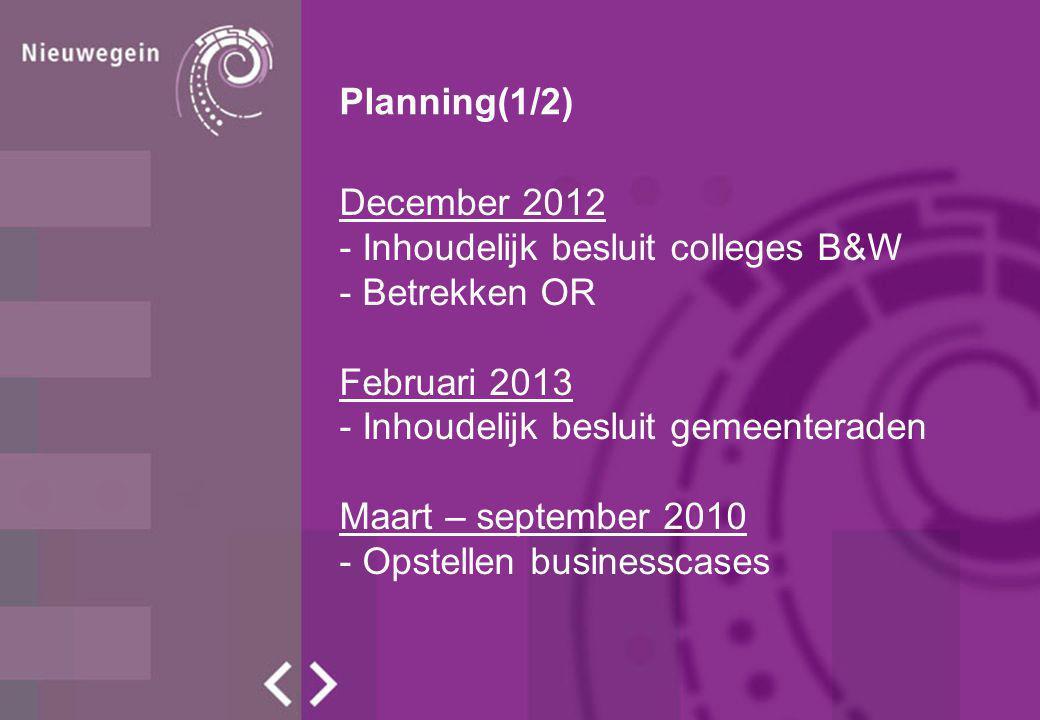 Planning(1/2) December 2012. - Inhoudelijk besluit colleges B&W. - Betrekken OR. Februari 2013. - Inhoudelijk besluit gemeenteraden.